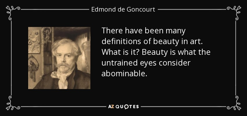 There have been many definitions of beauty in art. What is it? Beauty is what the untrained eyes consider abominable. - Edmond de Goncourt