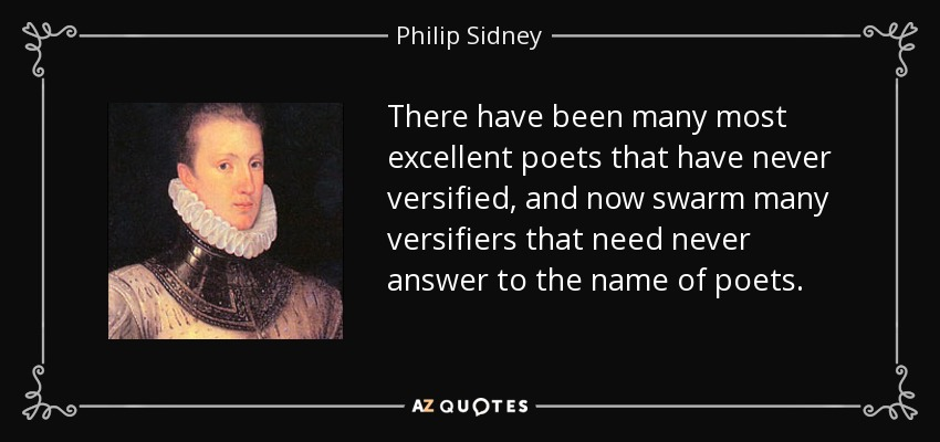 There have been many most excellent poets that have never versified, and now swarm many versifiers that need never answer to the name of poets. - Philip Sidney
