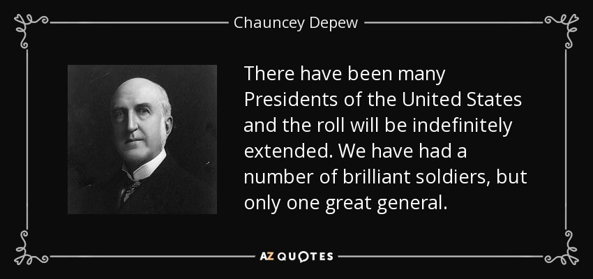 There have been many Presidents of the United States and the roll will be indefinitely extended. We have had a number of brilliant soldiers, but only one great general. - Chauncey Depew