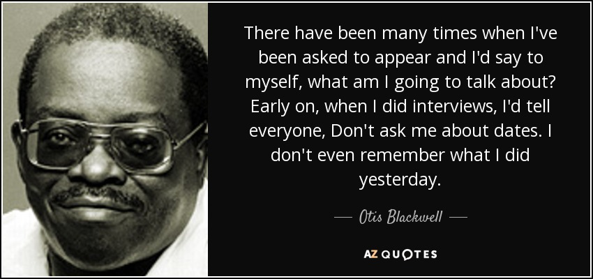 There have been many times when I've been asked to appear and I'd say to myself, what am I going to talk about? Early on, when I did interviews, I'd tell everyone, Don't ask me about dates. I don't even remember what I did yesterday. - Otis Blackwell