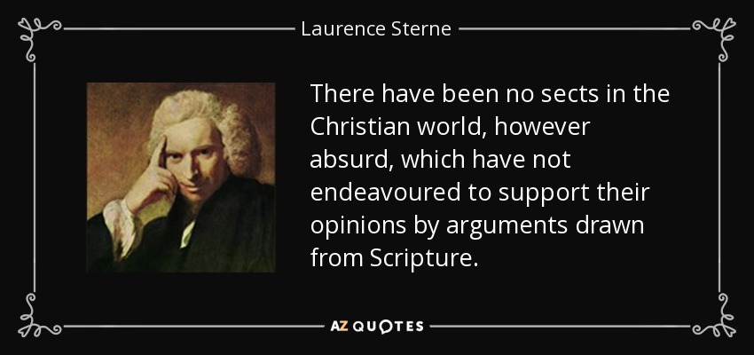 There have been no sects in the Christian world, however absurd, which have not endeavoured to support their opinions by arguments drawn from Scripture. - Laurence Sterne