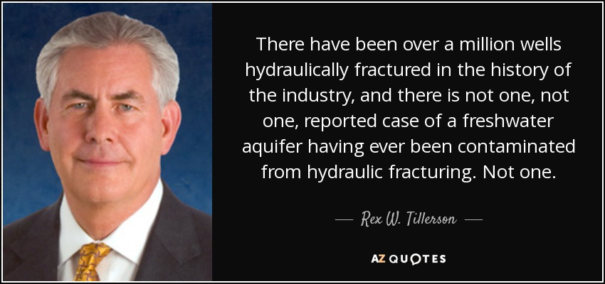 There have been over a million wells hydraulically fractured in the history of the industry, and there is not one, not one, reported case of a freshwater aquifer having ever been contaminated from hydraulic fracturing. Not one. - Rex W. Tillerson