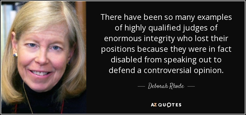 There have been so many examples of highly qualified judges of enormous integrity who lost their positions because they were in fact disabled from speaking out to defend a controversial opinion. - Deborah Rhode