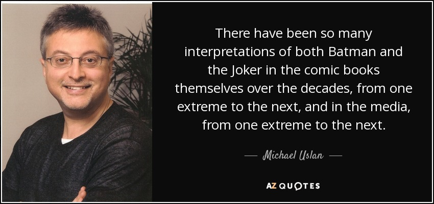 There have been so many interpretations of both Batman and the Joker in the comic books themselves over the decades, from one extreme to the next, and in the media, from one extreme to the next. - Michael Uslan