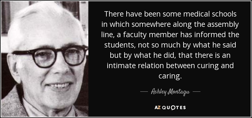 There have been some medical schools in which somewhere along the assembly line, a faculty member has informed the students, not so much by what he said but by what he did, that there is an intimate relation between curing and caring. - Ashley Montagu