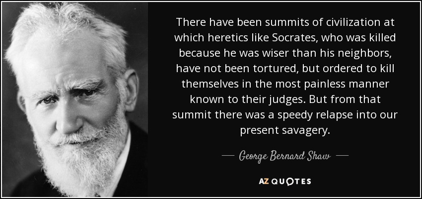 There have been summits of civilization at which heretics like Socrates , who was killed because he was wiser than his neighbors, have not been tortured, but ordered to kill themselves in the most painless manner known to their judges. But from that summit there was a speedy relapse into our present savagery. - George Bernard Shaw
