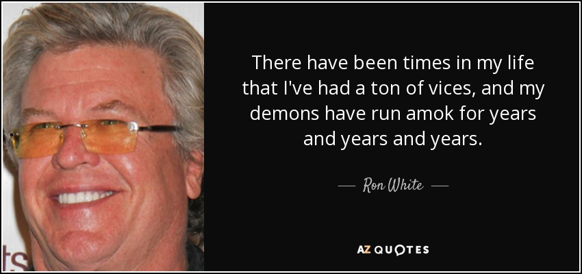 There have been times in my life that I've had a ton of vices, and my demons have run amok for years and years and years. - Ron White