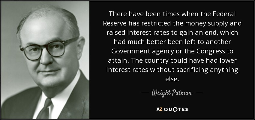 There have been times when the Federal Reserve has restricted the money supply and raised interest rates to gain an end, which had much better been left to another Government agency or the Congress to attain. The country could have had lower interest rates without sacrificing anything else. - Wright Patman