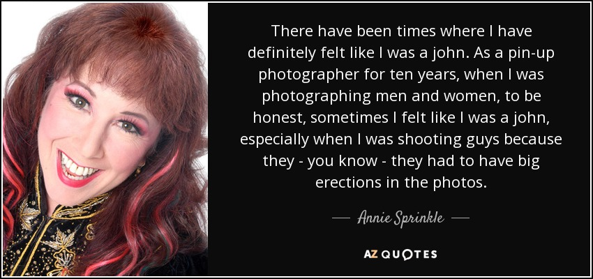 There have been times where I have definitely felt like I was a john. As a pin-up photographer for ten years, when I was photographing men and women, to be honest, sometimes I felt like I was a john, especially when I was shooting guys because they - you know - they had to have big erections in the photos. - Annie Sprinkle