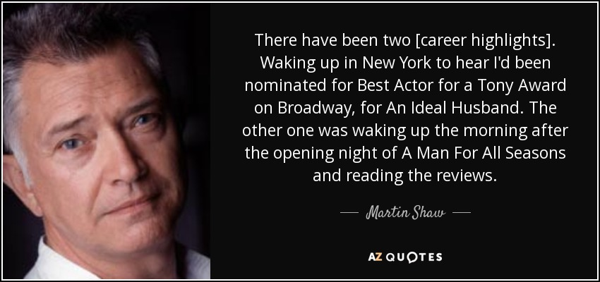 There have been two [career highlights]. Waking up in New York to hear I'd been nominated for Best Actor for a Tony Award on Broadway, for An Ideal Husband. The other one was waking up the morning after the opening night of A Man For All Seasons and reading the reviews. - Martin Shaw