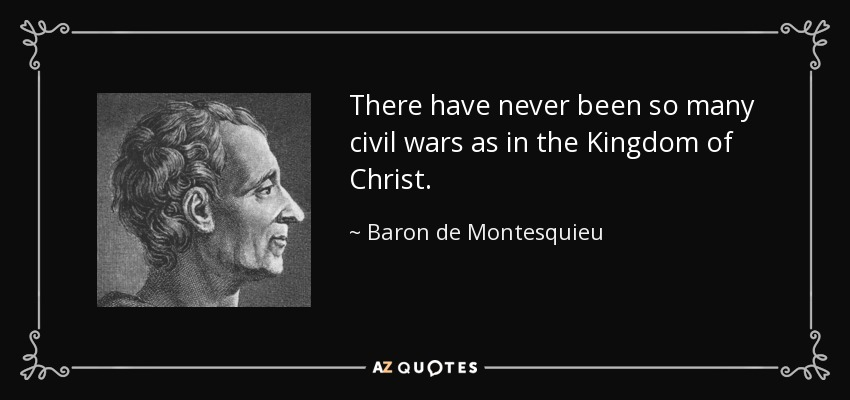 There have never been so many civil wars as in the Kingdom of Christ. - Baron de Montesquieu