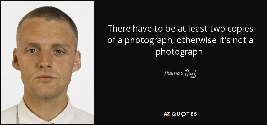 There have to be at least two copies of a photograph, otherwise it's not a photograph. - Thomas Ruff