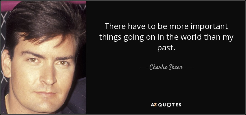 There have to be more important things going on in the world than my past. - Charlie Sheen