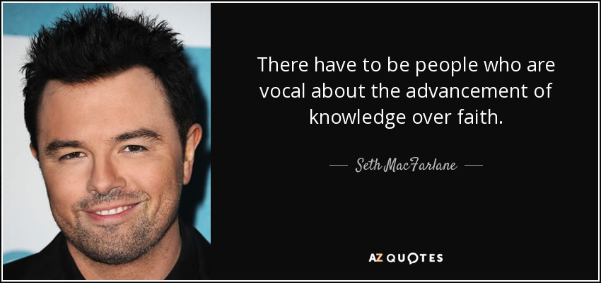 There have to be people who are vocal about the advancement of knowledge over faith. - Seth MacFarlane