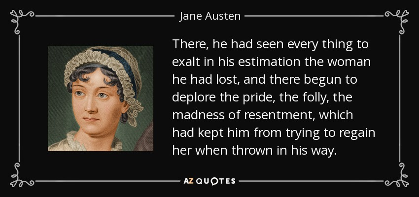 There, he had seen every thing to exalt in his estimation the woman he had lost, and there begun to deplore the pride, the folly, the madness of resentment, which had kept him from trying to regain her when thrown in his way. - Jane Austen