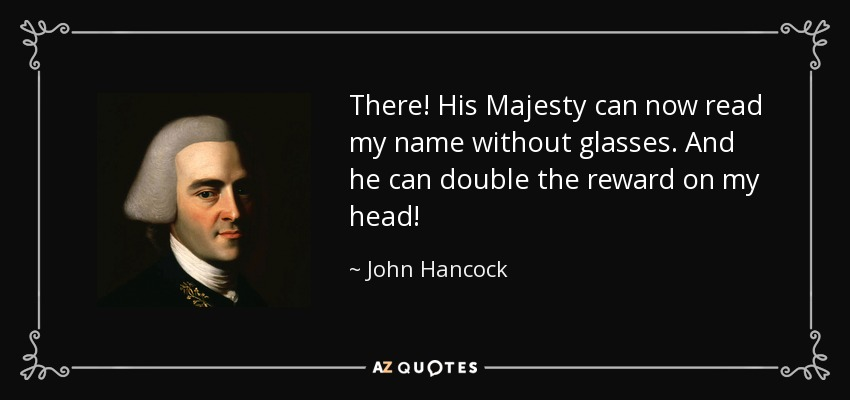 There! His Majesty can now read my name without glasses. And he can double the reward on my head! - John Hancock