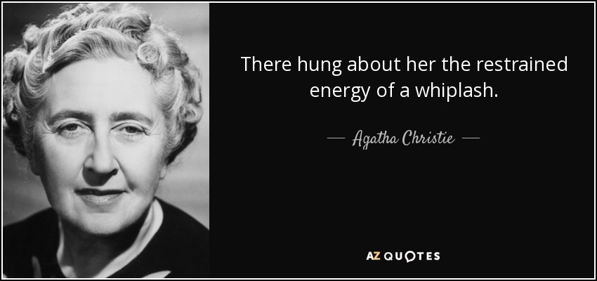 There hung about her the restrained energy of a whiplash. - Agatha Christie