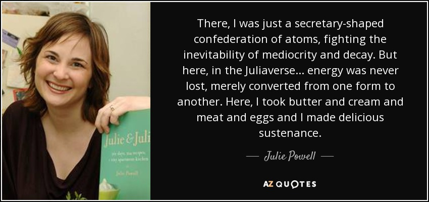There, I was just a secretary-shaped confederation of atoms, fighting the inevitability of mediocrity and decay. But here, in the Juliaverse... energy was never lost, merely converted from one form to another. Here, I took butter and cream and meat and eggs and I made delicious sustenance. - Julie Powell