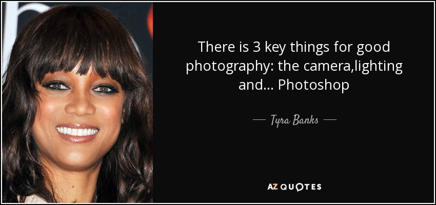 There is 3 key things for good photography: the camera,lighting and... Photoshop - Tyra Banks