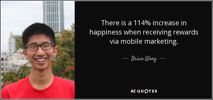 There is a 114% increase in happiness when receiving rewards via mobile marketing. - Brian Wong