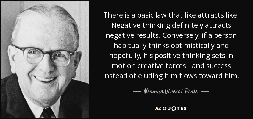 There is a basic law that like attracts like. Negative thinking definitely attracts negative results. Conversely, if a person habitually thinks optimistically and hopefully, his positive thinking sets in motion creative forces - and success instead of eluding him flows toward him. - Norman Vincent Peale