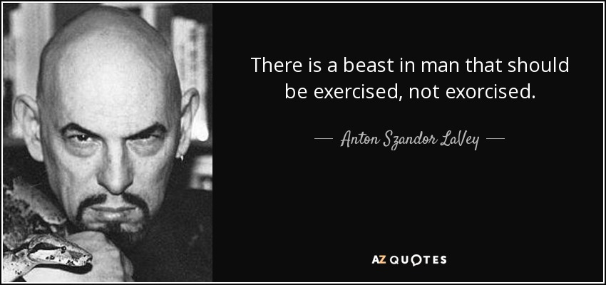 There is a beast in man that should be exercised, not exorcised. - Anton Szandor LaVey