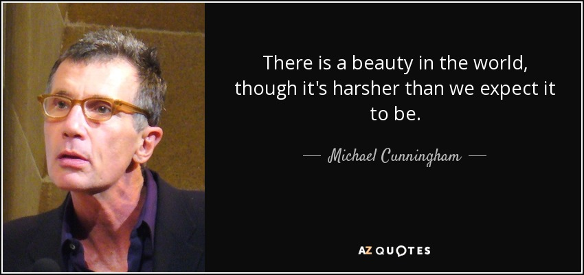 There is a beauty in the world, though it's harsher than we expect it to be. - Michael Cunningham