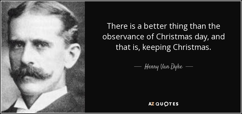 There is a better thing than the observance of Christmas day, and that is, keeping Christmas. - Henry Van Dyke