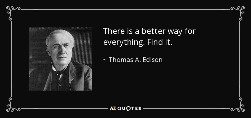 There is a better way for everything. Find it. - Thomas A. Edison