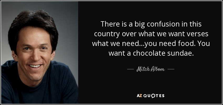 There is a big confusion in this country over what we want verses what we need...you need food. You want a chocolate sundae. - Mitch Albom