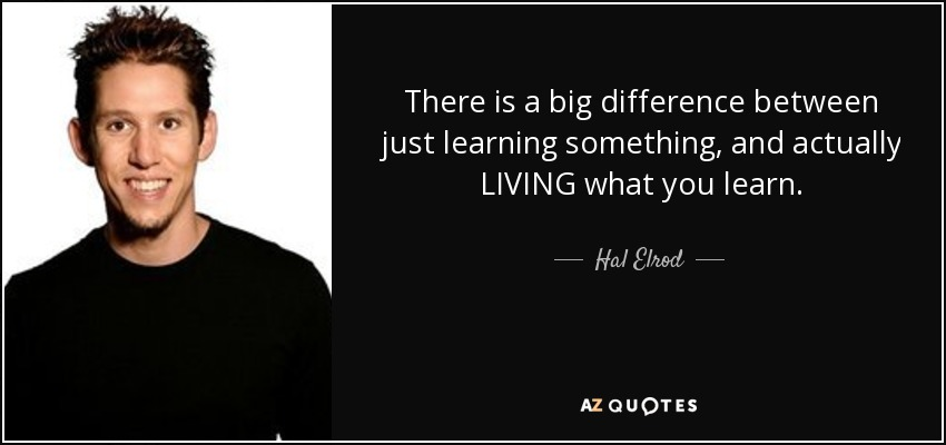 There is a big difference between just learning something, and actually LIVING what you learn. - Hal Elrod