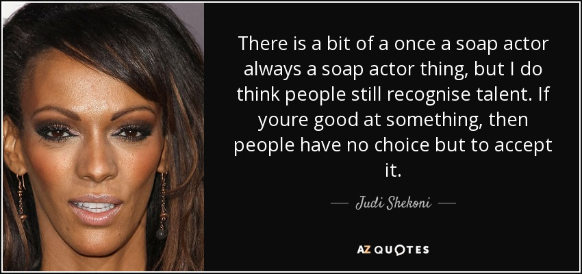 There is a bit of a once a soap actor always a soap actor thing, but I do think people still recognise talent. If youre good at something, then people have no choice but to accept it. - Judi Shekoni