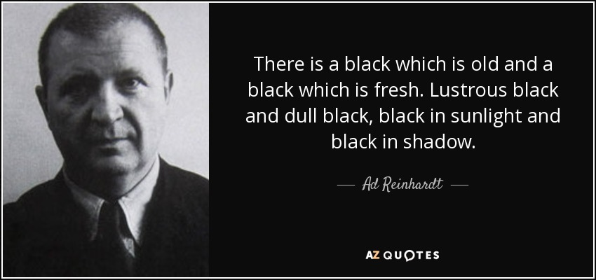 There is a black which is old and a black which is fresh. Lustrous black and dull black, black in sunlight and black in shadow. - Ad Reinhardt