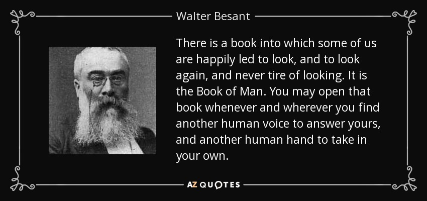 There is a book into which some of us are happily led to look, and to look again, and never tire of looking. It is the Book of Man. You may open that book whenever and wherever you find another human voice to answer yours, and another human hand to take in your own. - Walter Besant