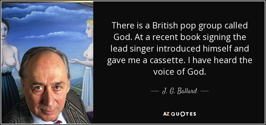 There is a British pop group called God. At a recent book signing the lead singer introduced himself and gave me a cassette. I have heard the voice of God. - J. G. Ballard