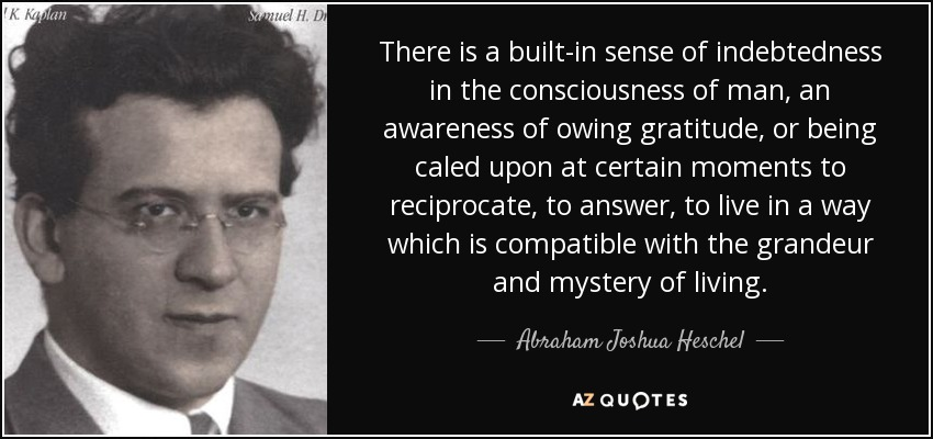 There is a built-in sense of indebtedness in the consciousness of man, an awareness of owing gratitude, or being caled upon at certain moments to reciprocate, to answer, to live in a way which is compatible with the grandeur and mystery of living. - Abraham Joshua Heschel