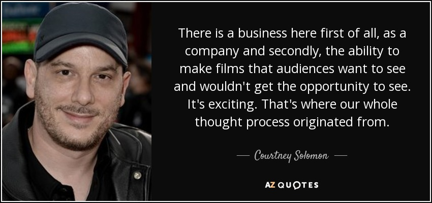 There is a business here first of all, as a company and secondly, the ability to make films that audiences want to see and wouldn't get the opportunity to see. It's exciting. That's where our whole thought process originated from. - Courtney Solomon