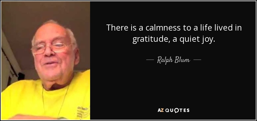 There is a calmness to a life lived in gratitude, a quiet joy. - Ralph Blum