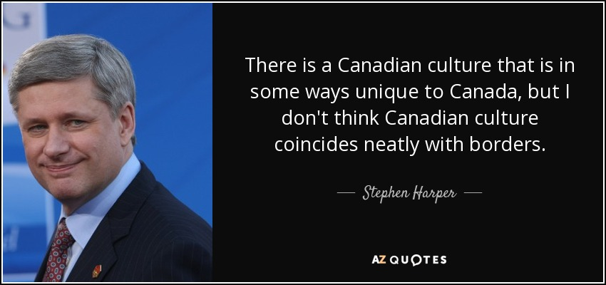 There is a Canadian culture that is in some ways unique to Canada, but I don't think Canadian culture coincides neatly with borders. - Stephen Harper