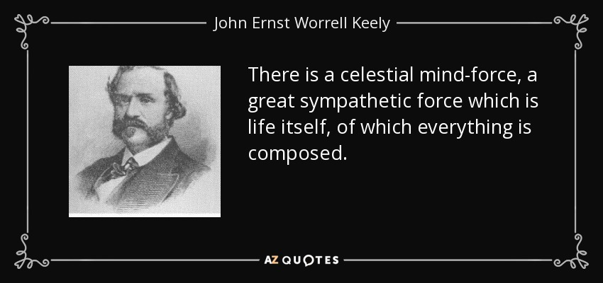 There is a celestial mind-force, a great sympathetic force which is life itself, of which everything is composed. - John Ernst Worrell Keely