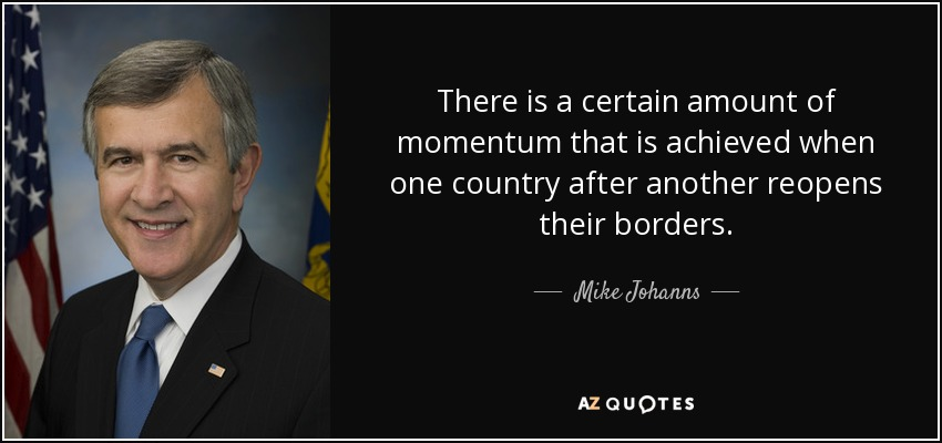 There is a certain amount of momentum that is achieved when one country after another reopens their borders. - Mike Johanns