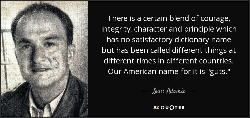 There is a certain blend of courage, integrity, character and principle which has no satisfactory dictionary name but has been called different things at different times in different countries. Our American name for it is