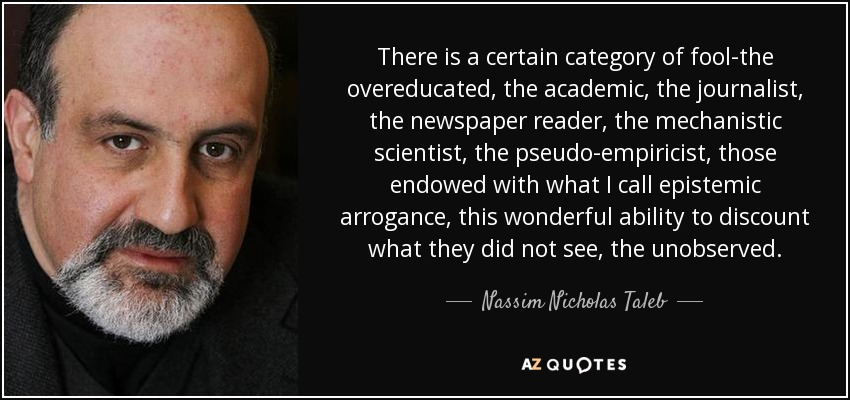There is a certain category of fool-the overeducated, the academic, the journalist, the newspaper reader, the mechanistic scientist, the pseudo-empiricist, those endowed with what I call epistemic arrogance, this wonderful ability to discount what they did not see, the unobserved. - Nassim Nicholas Taleb