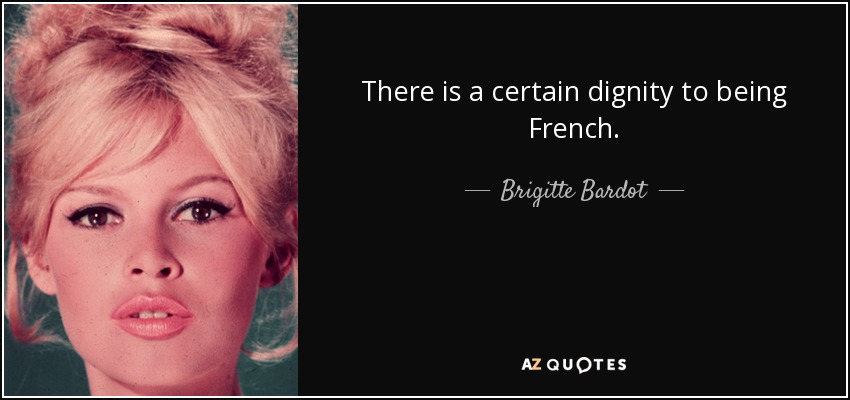 There is a certain dignity to being French. - Brigitte Bardot