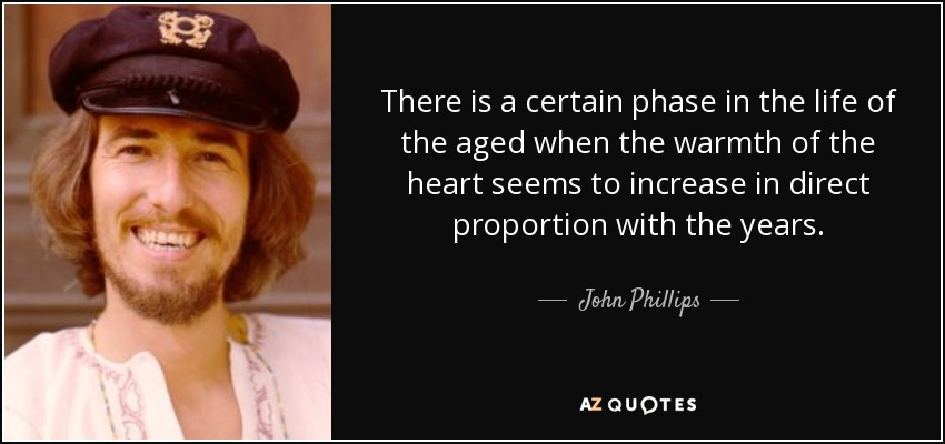 There is a certain phase in the life of the aged when the warmth of the heart seems to increase in direct proportion with the years. - John Phillips