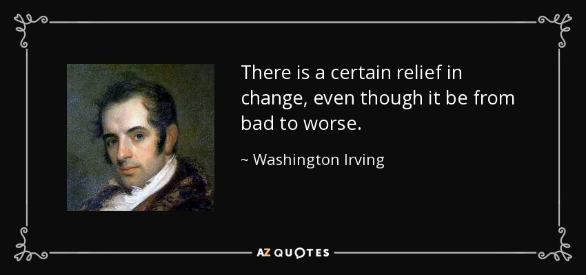 There is a certain relief in change, even though it be from bad to worse. - Washington Irving