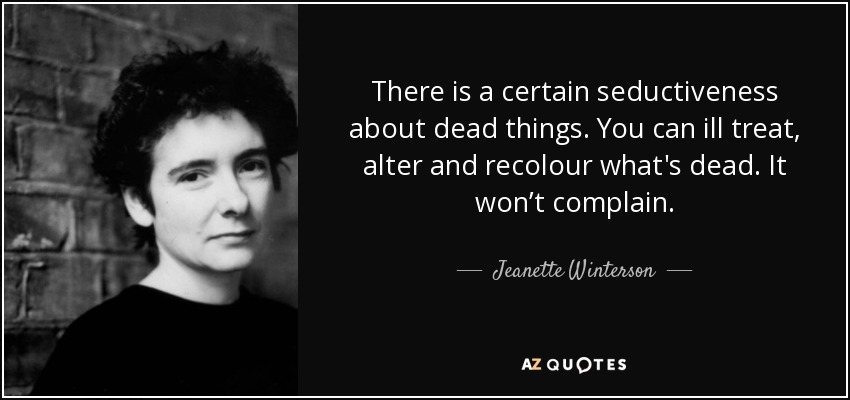 There is a certain seductiveness about dead things. You can ill treat, alter and recolour what's dead. It won't complain. - Jeanette Winterson