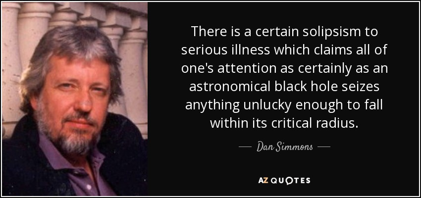 There is a certain solipsism to serious illness which claims all of one's attention as certainly as an astronomical black hole seizes anything unlucky enough to fall within its critical radius. - Dan Simmons