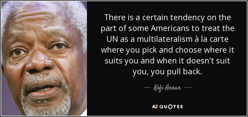 There is a certain tendency on the part of some Americans to treat the UN as a multilateralism à la carte where you pick and choose where it suits you and when it doesn't suit you, you pull back. - Kofi Annan