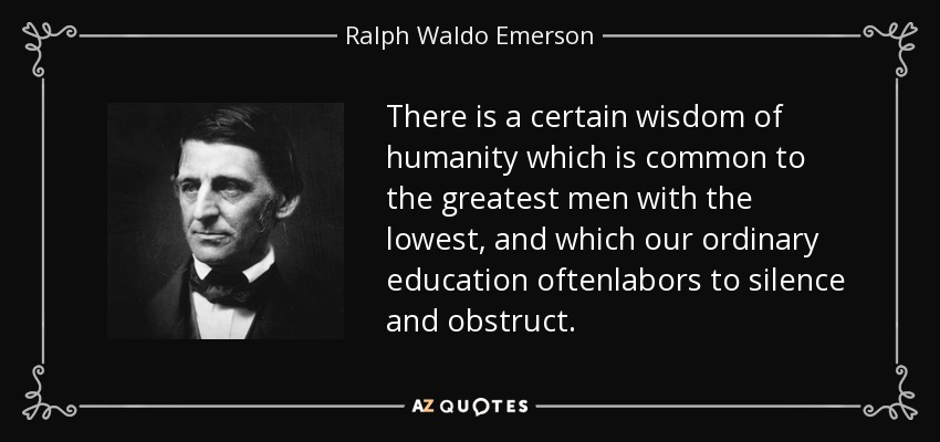 There is a certain wisdom of humanity which is common to the greatest men with the lowest, and which our ordinary education oftenlabors to silence and obstruct. - Ralph Waldo Emerson